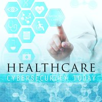 Healthcare Cybersecurity Today