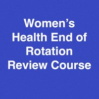 Women's Health End of Rotation (EOR) Blueprint Review Course