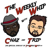 The Weekly Whip with Chaz & Trip
