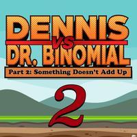Dennis Vs. Dr. Binomial Part 2